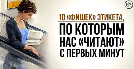 10 «Фишек» Этикета, По Которым Нас «Читают» С Первых Минут